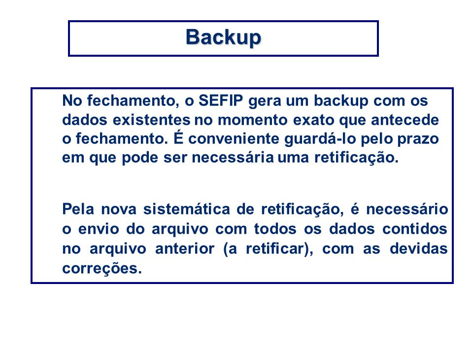 No fechamento, o SEFIP gera um backup com os dados existentes no momento exato que antecede o fechamento. É conveniente guardá-lo pelo prazo em que po
