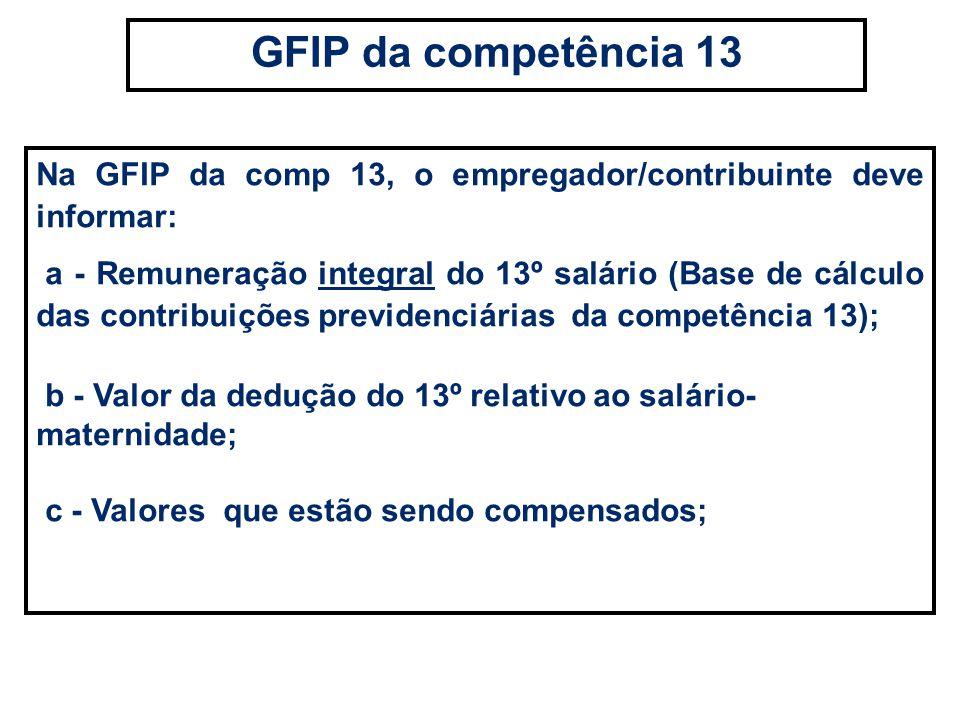 Na GFIP da comp 13, o empregador/contribuinte deve informar: a - Remuneração integral do 13º salário (Base de cálculo das contribuições previdenciária