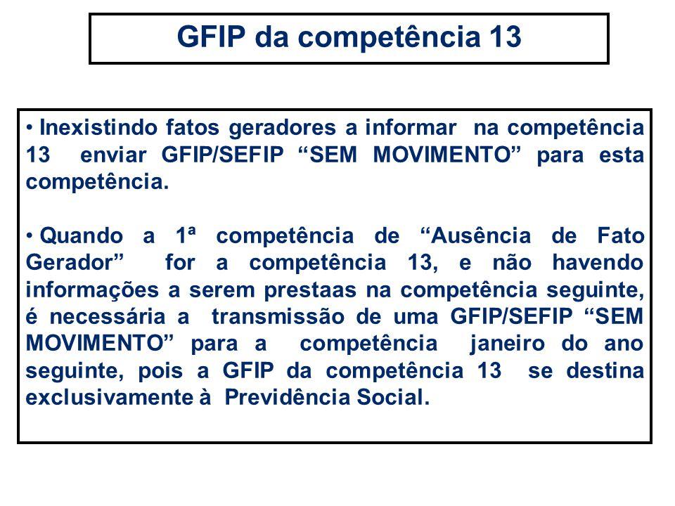 Inexistindo fatos geradores a informar na competência 13 enviar GFIP/SEFIP SEM MOVIMENTO para esta competência. Quando a 1ª competência de Ausência de