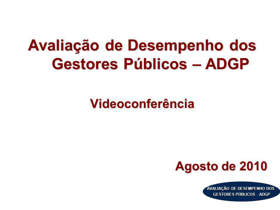 AVALIAÇÃO DE DESEMPENHO DOS GESTORES PÚBLICOS - ADGP Avaliação de Desempenho dos Gestores Públicos – ADGP Videoconferência Agosto de 2010
