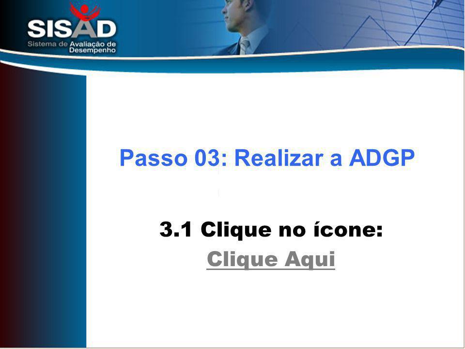 3.1 Clique no ícone: Clique Aqui Passo 03: Realizar a ADGP