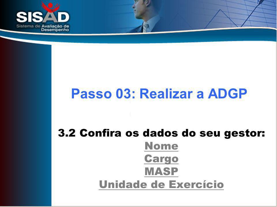 3.2 Confira os dados do seu gestor: Nome Cargo MASP Unidade de Exercício Passo 03: Realizar a ADGP