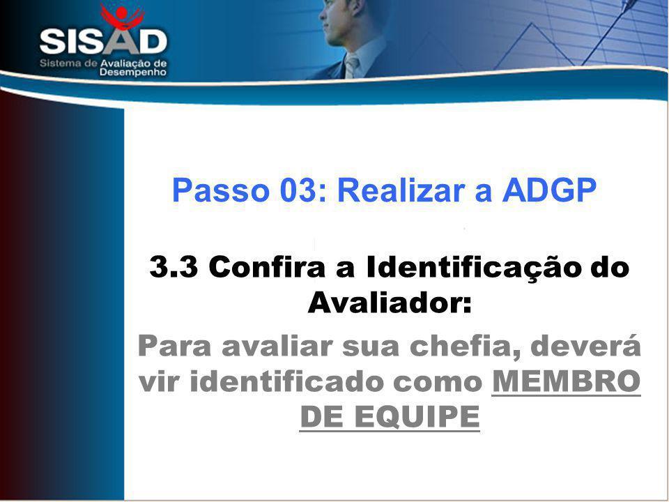 3.3 Confira a Identificação do Avaliador: Para avaliar sua chefia, deverá vir identificado como MEMBRO DE EQUIPE Passo 03: Realizar a ADGP