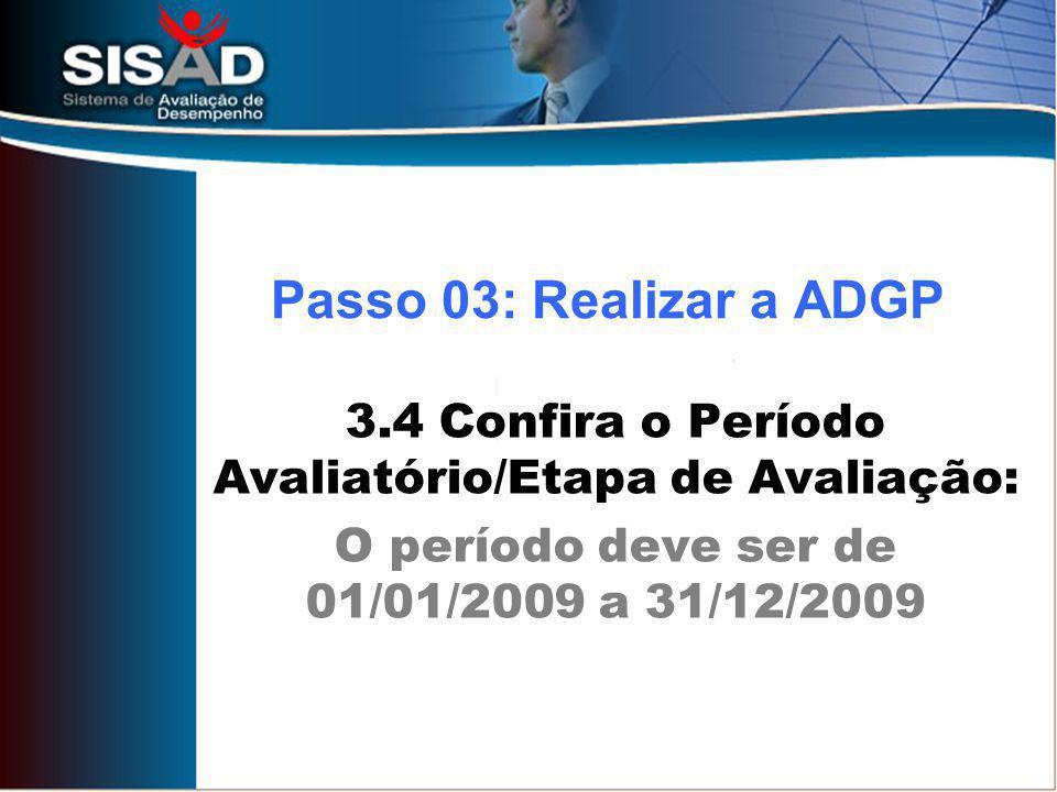 3.4 Confira o Período Avaliatório/Etapa de Avaliação: O período deve ser de 01/01/2009 a 31/12/2009 Passo 03: Realizar a ADGP