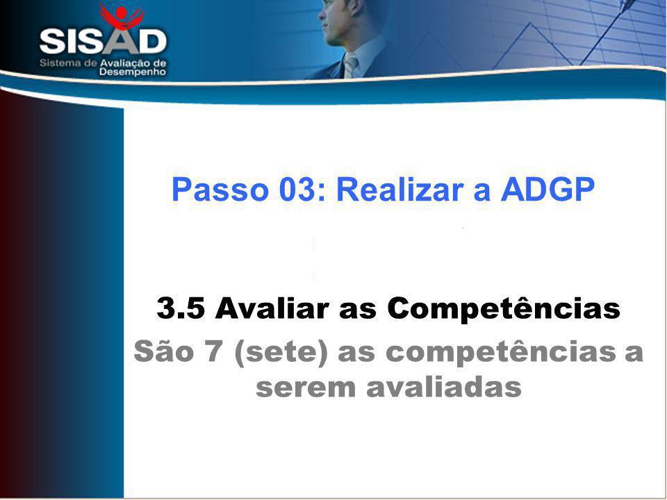 3.5 Avaliar as Competências São 7 (sete) as competências a serem avaliadas Passo 03: Realizar a ADGP
