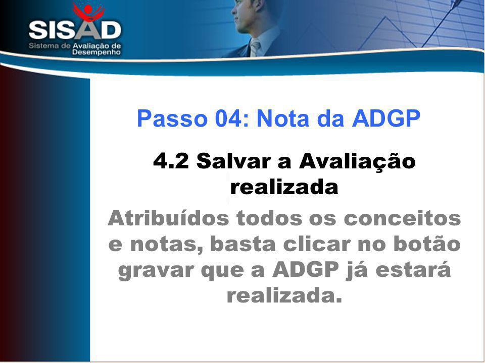 4.2 Salvar a Avaliação realizada Atribuídos todos os conceitos e notas, basta clicar no botão gravar que a ADGP já estará realizada. Passo 04: Nota da