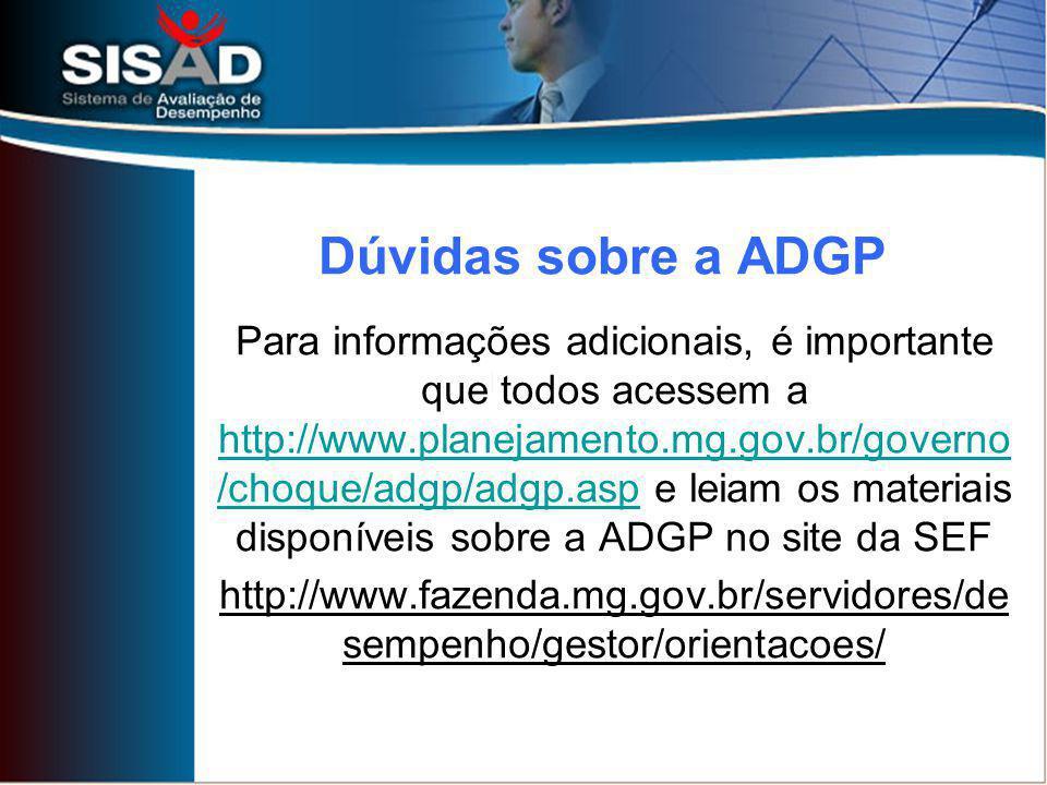Para informações adicionais, é importante que todos acessem a http://www.planejamento.mg.gov.br/governo /choque/adgp/adgp.asp e leiam os materiais disponíveis sobre a ADGP no site da SEF http://www.planejamento.mg.gov.br/governo /choque/adgp/adgp.asp http://www.fazenda.mg.gov.br/servidores/de sempenho/gestor/orientacoes/ Dúvidas sobre a ADGP
