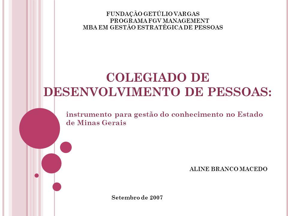 COLEGIADO DE DESENVOLVIMENTO DE PESSOAS: instrumento para gestão do conhecimento no Estado de Minas Gerais FUNDAÇÃO GETÚLIO VARGAS PROGRAMA FGV MANAGEMENT MBA EM GESTÃO ESTRATÉGICA DE PESSOAS ALINE BRANCO MACEDO Setembro de 2007