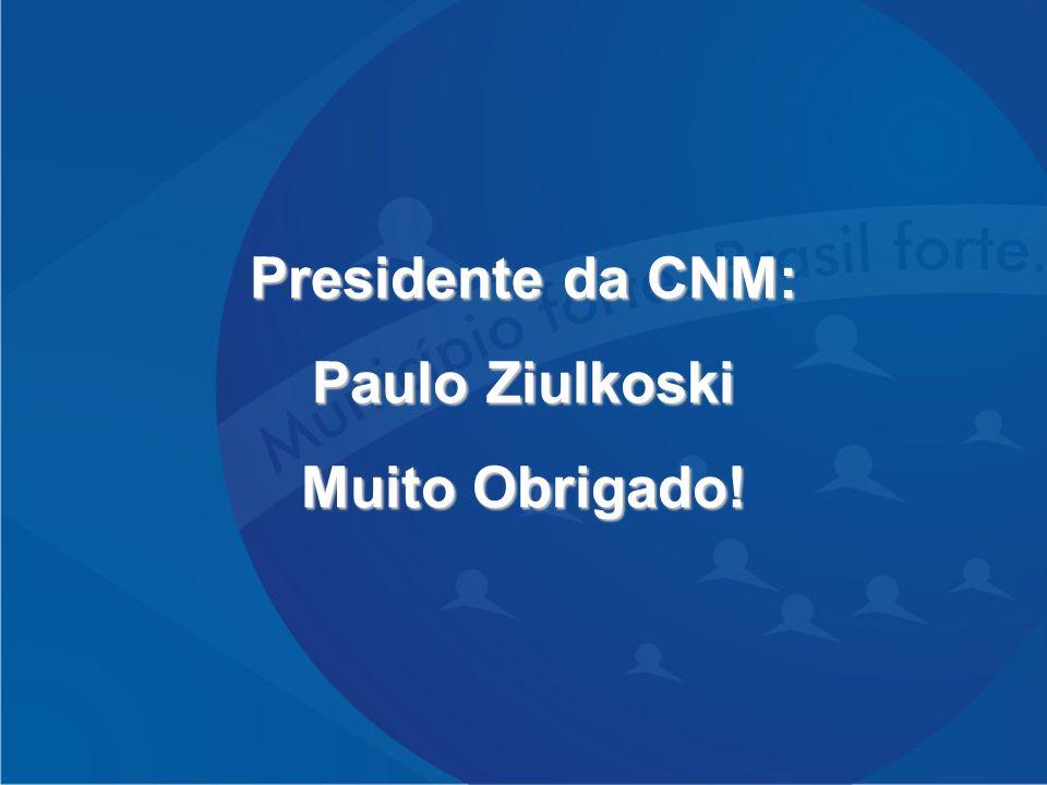 Presidente da CNM: Paulo Ziulkoski Muito Obrigado!