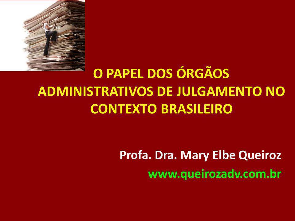 O PAPEL DOS ÓRGÃOS ADMINISTRATIVOS DE JULGAMENTO NO CONTEXTO BRASILEIRO Profa. Dra. Mary Elbe Queiroz www.queirozadv.com.br