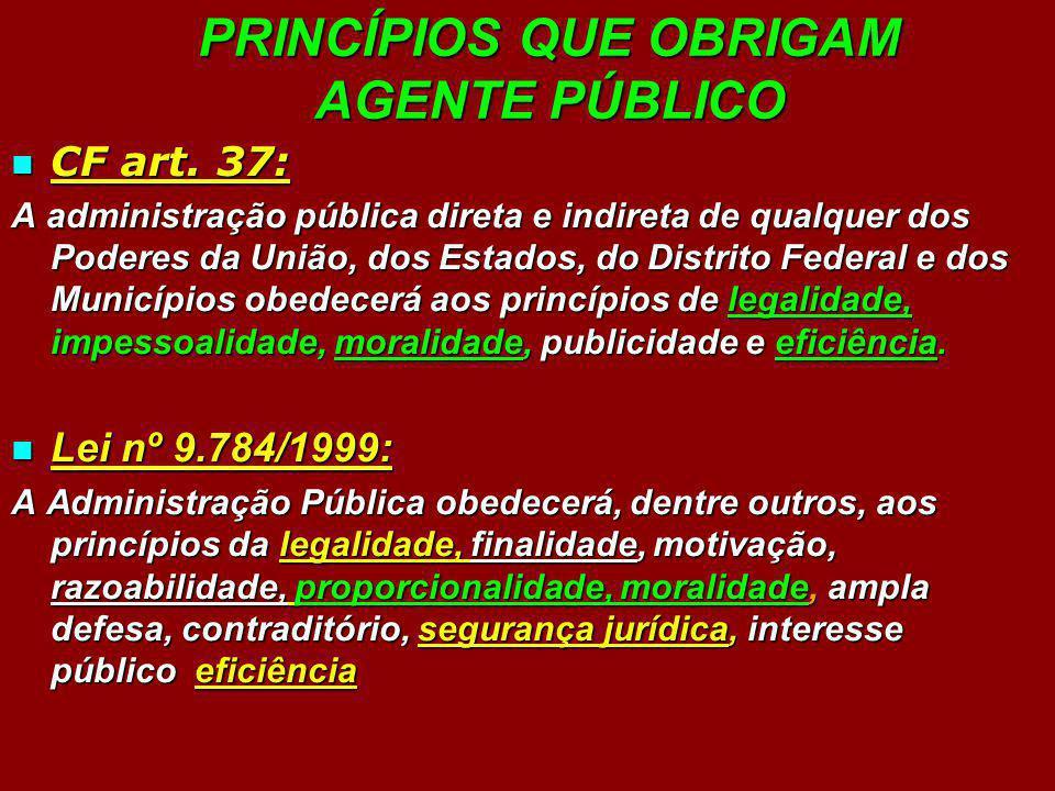 PRINCÍPIOS QUE OBRIGAM AGENTE PÚBLICO CF art. 37: CF art. 37: A administração pública direta e indireta de qualquer dos Poderes da União, dos Estados,