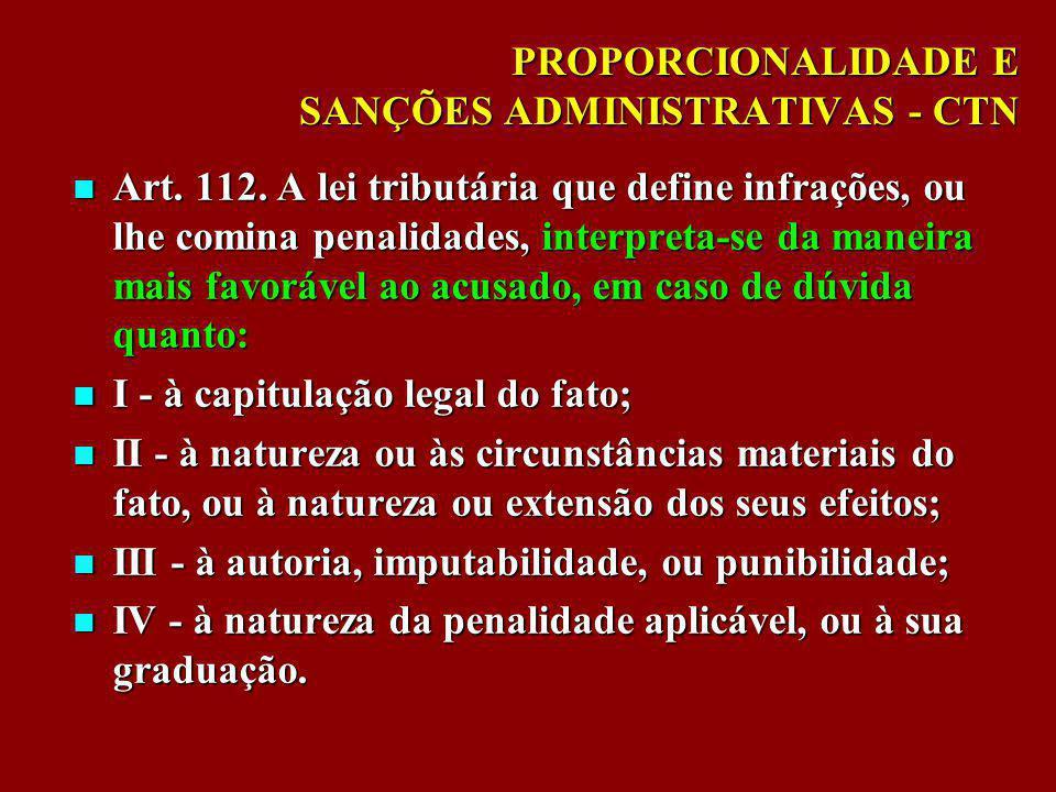 PROPORCIONALIDADE E SANÇÕES ADMINISTRATIVAS - CTN Art. 112. A lei tributária que define infrações, ou lhe comina penalidades, interpreta-se da maneira