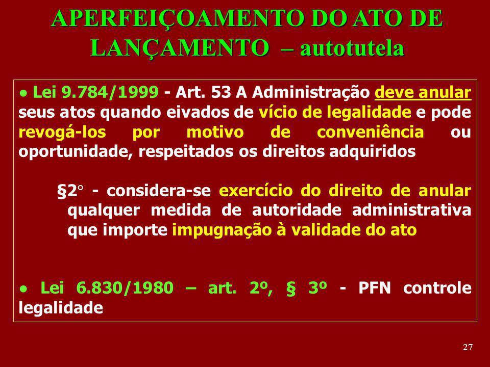 27 APERFEIÇOAMENTO DO ATO DE LANÇAMENTO – autotutela Lei 9.784/1999 - Art. 53 A Administração deve anular seus atos quando eivados de vício de legalid