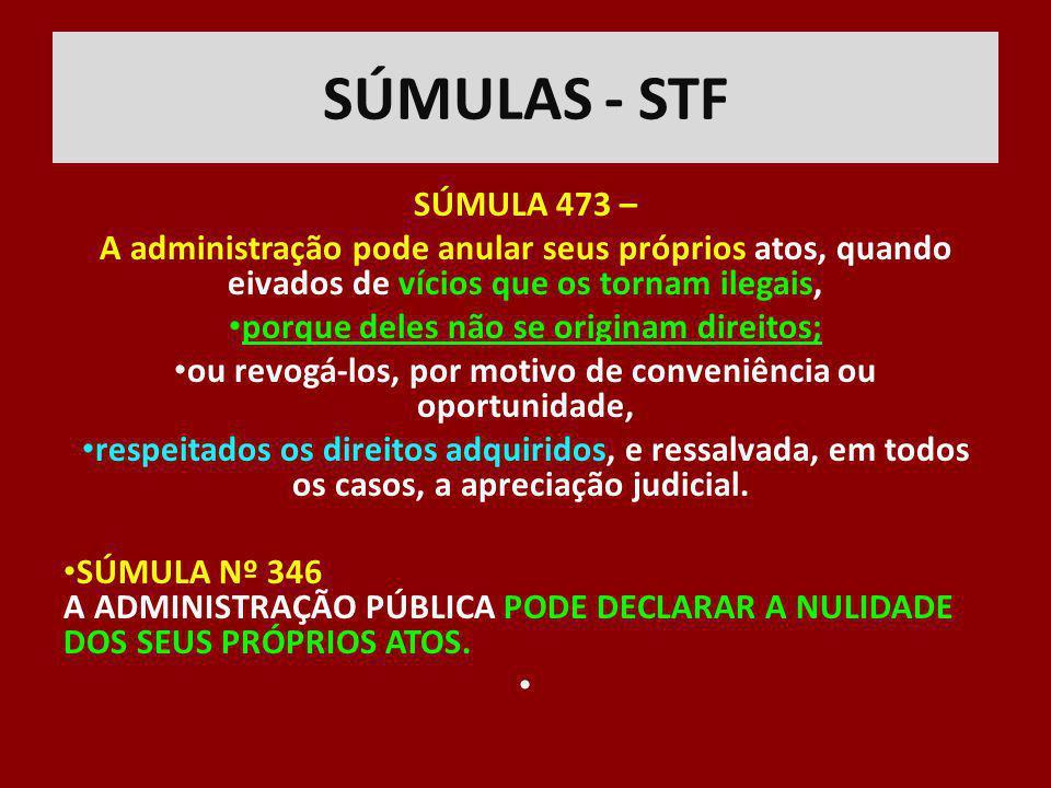 SÚMULAS - STF SÚMULA 473 – A administração pode anular seus próprios atos, quando eivados de vícios que os tornam ilegais, porque deles não se origina