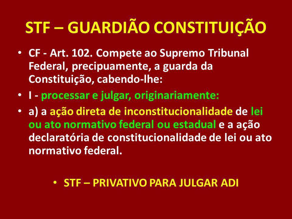 STF – GUARDIÃO CONSTITUIÇÃO CF - Art. 102. Compete ao Supremo Tribunal Federal, precipuamente, a guarda da Constituição, cabendo-lhe: I - processar e