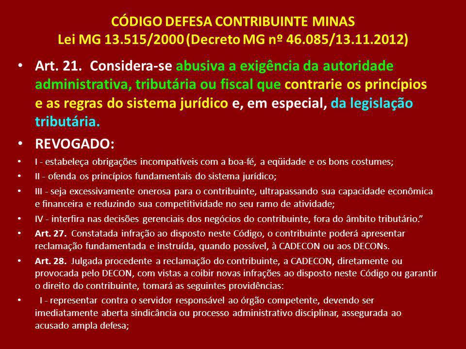 CÓDIGO DEFESA CONTRIBUINTE MINAS Lei MG 13.515/2000 (Decreto MG nº 46.085/13.11.2012) Art. 21. Considera-se abusiva a exigência da autoridade administ