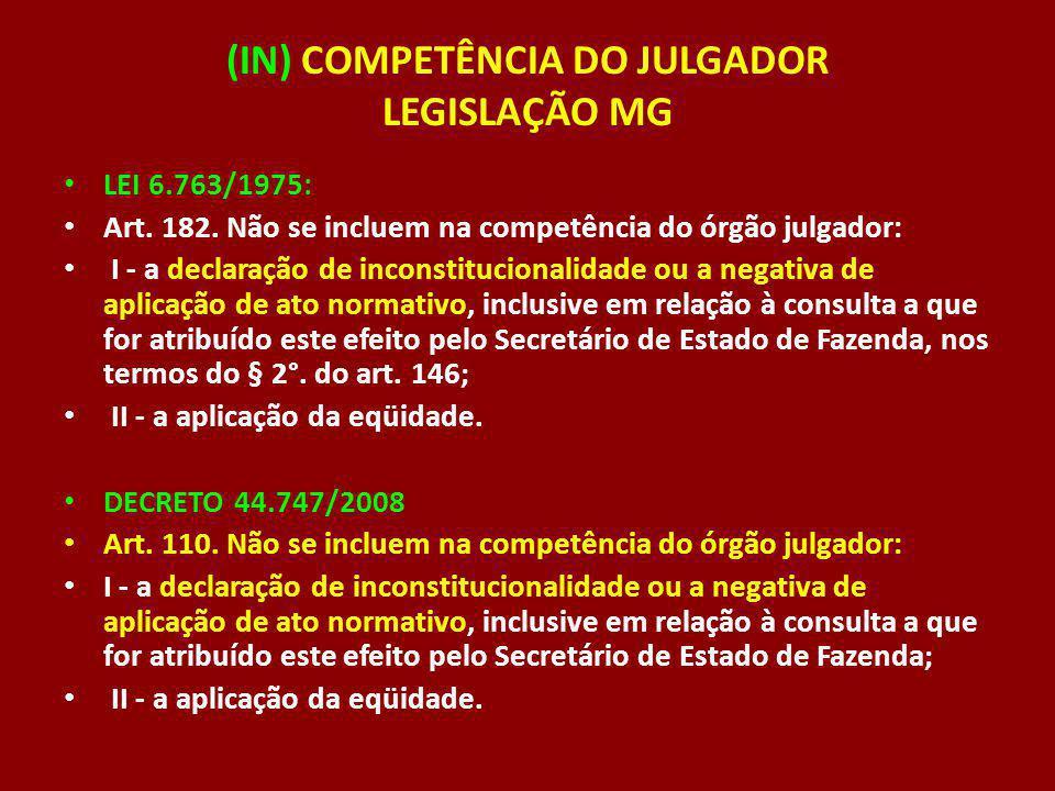 (IN) COMPETÊNCIA DO JULGADOR LEGISLAÇÃO MG LEI 6.763/1975: Art. 182. Não se incluem na competência do órgão julgador: I - a declaração de inconstituci
