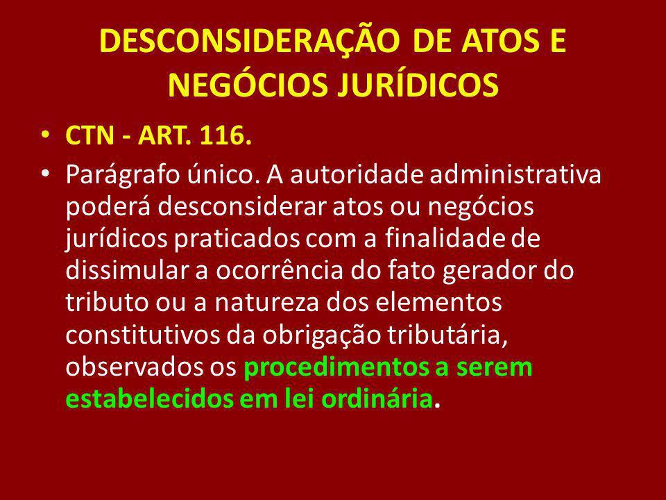 DESCONSIDERAÇÃO DE ATOS E NEGÓCIOS JURÍDICOS CTN - ART. 116. Parágrafo único. A autoridade administrativa poderá desconsiderar atos ou negócios jurídi
