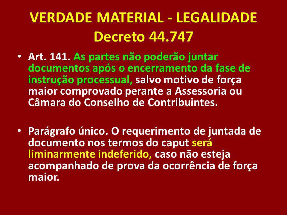 VERDADE MATERIAL - LEGALIDADE Decreto 44.747 Art. 141. As partes não poderão juntar documentos após o encerramento da fase de instrução processual, sa