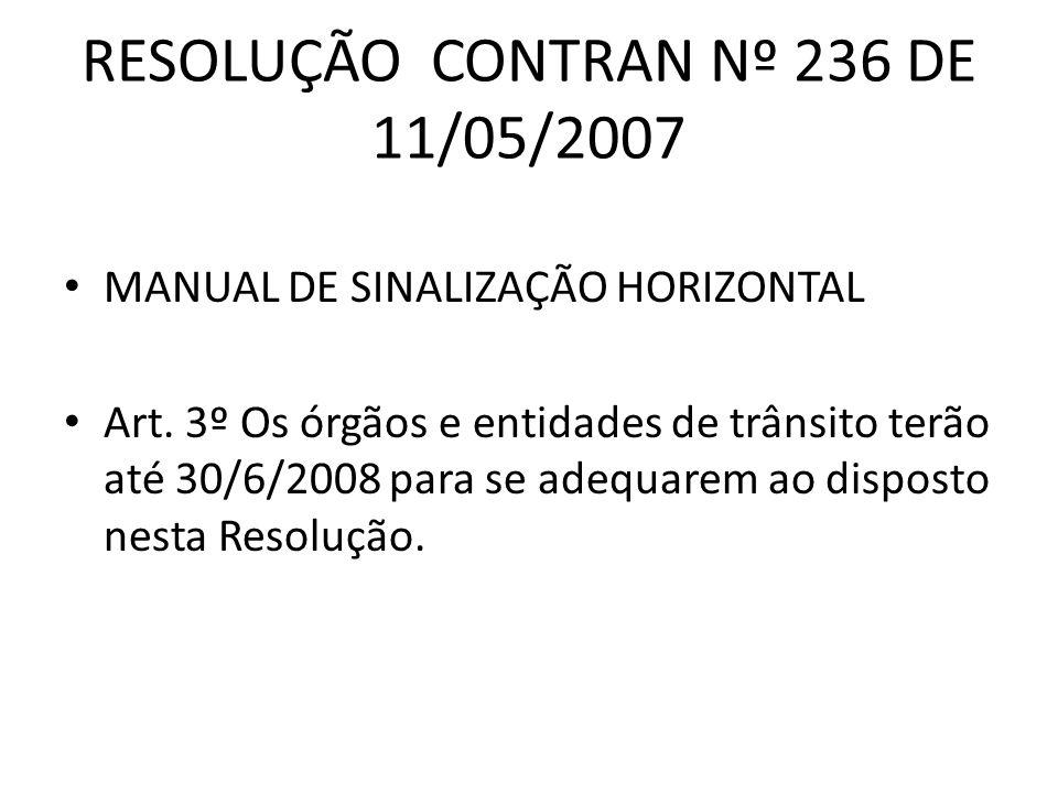 RESOLUÇÃO CONTRAN Nº 236 DE 11/05/2007 MANUAL DE SINALIZAÇÃO HORIZONTAL Art. 3º Os órgãos e entidades de trânsito terão até 30/6/2008 para se adequare