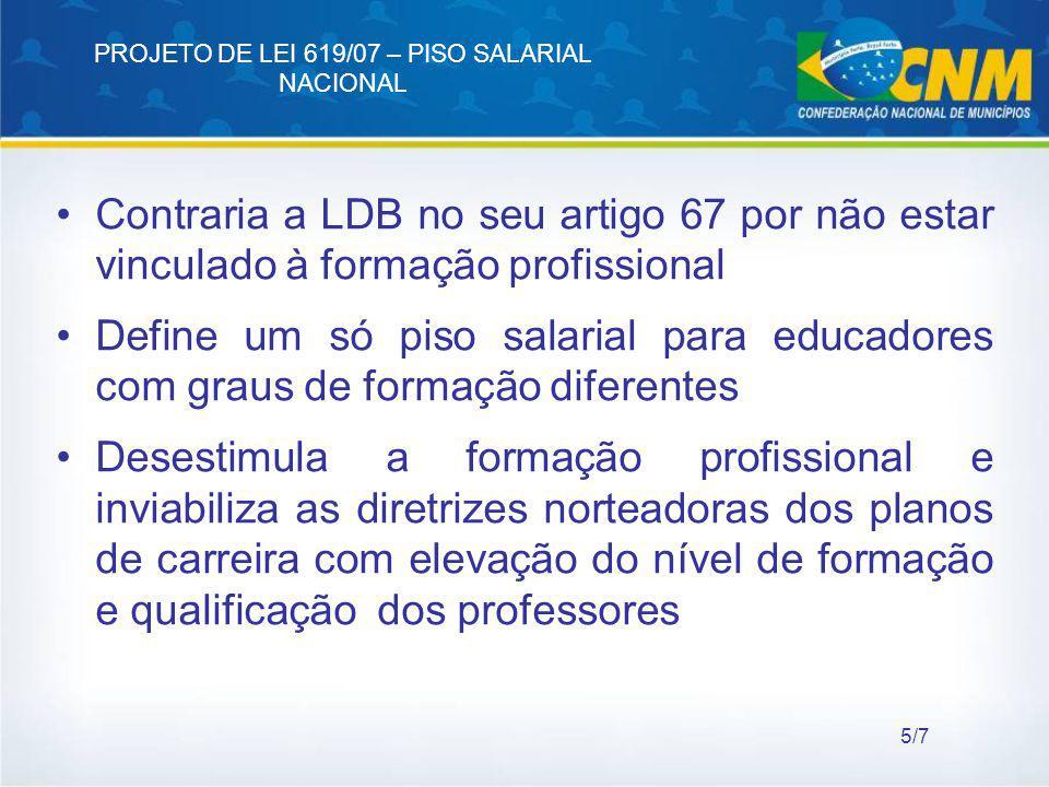 PROJETO DE LEI 619/07 – PISO SALARIAL NACIONAL Contraria a LDB no seu artigo 67 por não estar vinculado à formação profissional Define um só piso sala