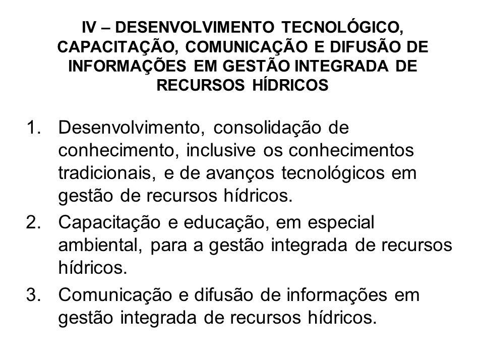 IV – DESENVOLVIMENTO TECNOLÓGICO, CAPACITAÇÃO, COMUNICAÇÃO E DIFUSÃO DE INFORMAÇÕES EM GESTÃO INTEGRADA DE RECURSOS HÍDRICOS 1.Desenvolvimento, consolidação de conhecimento, inclusive os conhecimentos tradicionais, e de avanços tecnológicos em gestão de recursos hídricos.