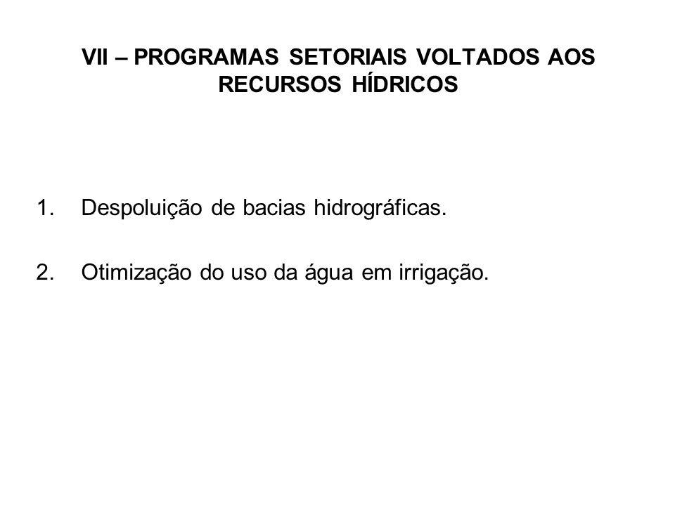 VII – PROGRAMAS SETORIAIS VOLTADOS AOS RECURSOS HÍDRICOS 1.Despoluição de bacias hidrográficas.