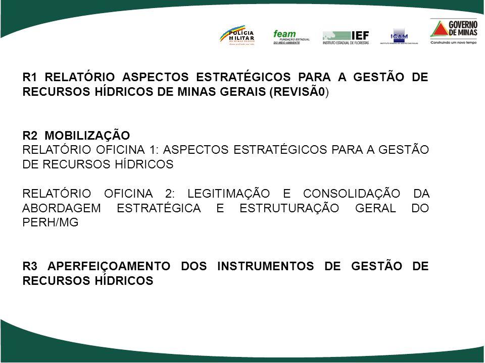 R1 RELATÓRIO ASPECTOS ESTRATÉGICOS PARA A GESTÃO DE RECURSOS HÍDRICOS DE MINAS GERAIS (REVISÃ0) R2 MOBILIZAÇÃO RELATÓRIO OFICINA 1: ASPECTOS ESTRATÉGICOS PARA A GESTÃO DE RECURSOS HÍDRICOS RELATÓRIO OFICINA 2: LEGITIMAÇÃO E CONSOLIDAÇÃO DA ABORDAGEM ESTRATÉGICA E ESTRUTURAÇÃO GERAL DO PERH/MG R3 APERFEIÇOAMENTO DOS INSTRUMENTOS DE GESTÃO DE RECURSOS HÍDRICOS