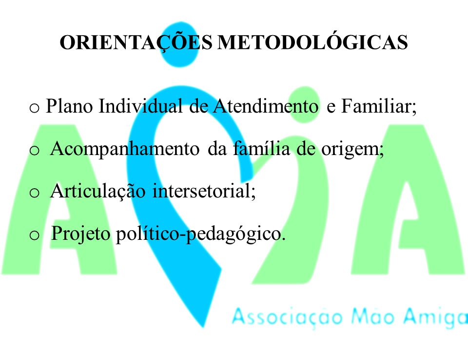 ORIENTAÇÕES METODOLÓGICAS o Plano Individual de Atendimento e Familiar; o Acompanhamento da família de origem; o Articulação intersetorial; o Projeto político-pedagógico.