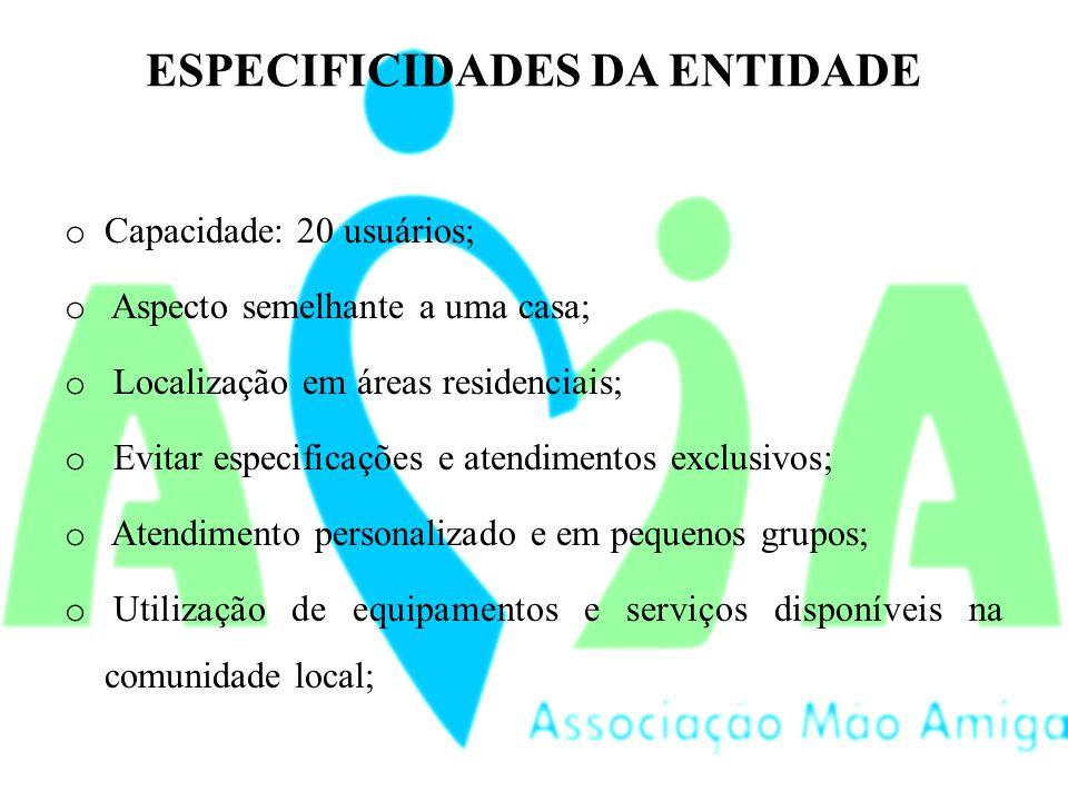 ESPECIFICIDADES DA ENTIDADE o Capacidade: 20 usuários; o Aspecto semelhante a uma casa; o Localização em áreas residenciais; o Evitar especificações e atendimentos exclusivos; o Atendimento personalizado e em pequenos grupos; o Utilização de equipamentos e serviços disponíveis na comunidade local;