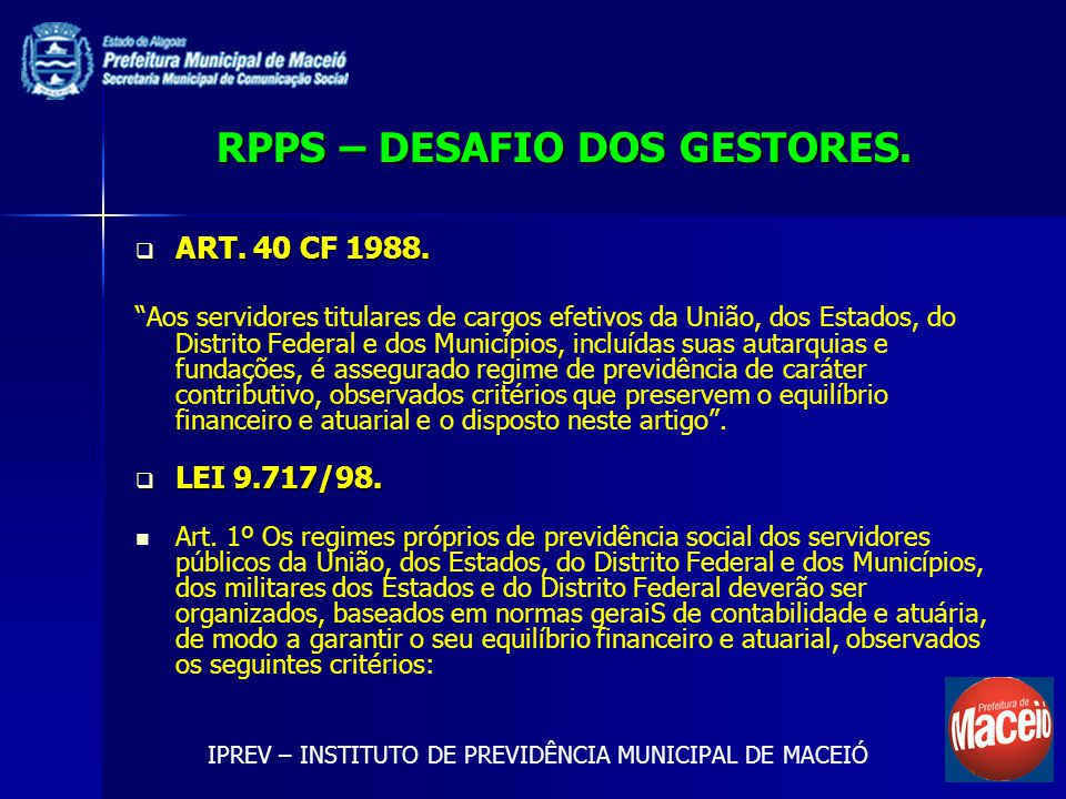 RPPS – DESAFIO DOS GESTORES. ART. 40 CF 1988. ART. 40 CF 1988. Aos servidores titulares de cargos efetivos da União, dos Estados, do Distrito Federal