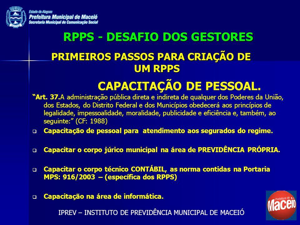 RPPS - DESAFIO DOS GESTORES IPREV – INSTITUTO DE PREVIDÊNCIA MUNICIPAL DE MACEIÓ CAPACITAÇÃO DE PESSOAL. PRIMEIROS PASSOS PARA CRIAÇÃO DE UM RPPS Art.
