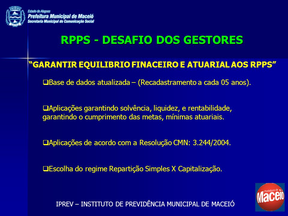 RPPS - DESAFIO DOS GESTORES IPREV – INSTITUTO DE PREVIDÊNCIA MUNICIPAL DE MACEIÓ GARANTIR EQUILIBRIO FINACEIRO E ATUARIAL AOS RPPS Base de dados atualizada – (Recadastramento a cada 05 anos).