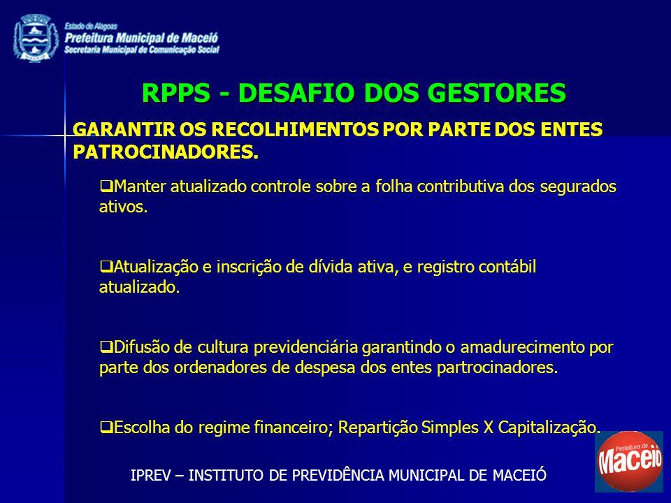 RPPS - DESAFIO DOS GESTORES IPREV – INSTITUTO DE PREVIDÊNCIA MUNICIPAL DE MACEIÓ GARANTIR OS RECOLHIMENTOS POR PARTE DOS ENTES PATROCINADORES. Manter