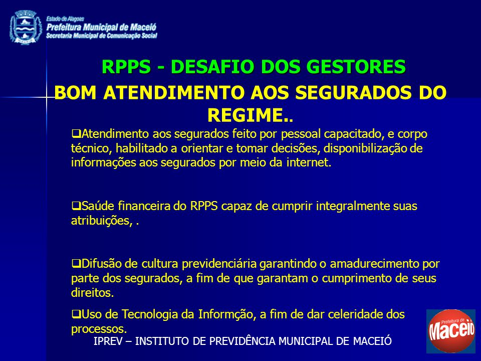 RPPS - DESAFIO DOS GESTORES IPREV – INSTITUTO DE PREVIDÊNCIA MUNICIPAL DE MACEIÓ BOM ATENDIMENTO AOS SEGURADOS DO REGIME.. Atendimento aos segurados f