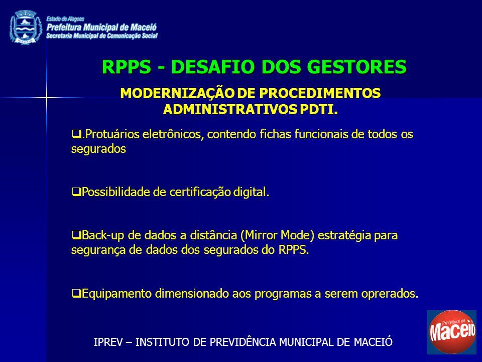 RPPS - DESAFIO DOS GESTORES IPREV – INSTITUTO DE PREVIDÊNCIA MUNICIPAL DE MACEIÓ MODERNIZAÇÃO DE PROCEDIMENTOS ADMINISTRATIVOS PDTI..Protuários eletrônicos, contendo fichas funcionais de todos os segurados Possibilidade de certificação digital.