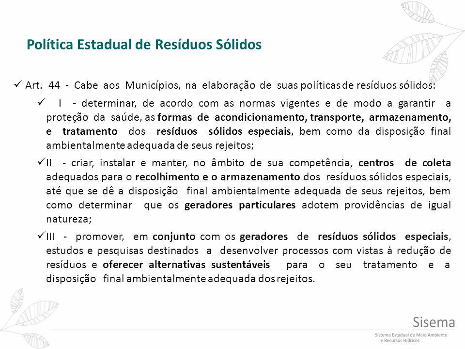 Política Estadual de Resíduos Sólidos Art. 44 - Cabe aos Municípios, na elaboração de suas políticas de resíduos sólidos: I - determinar, de acordo co