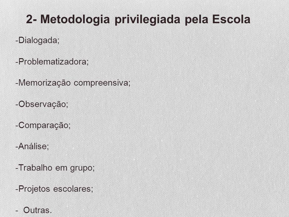 2- Metodologia privilegiada pela Escola -Dialogada; -Problematizadora; -Memorização compreensiva; -Observação; -Comparação; -Análise; -Trabalho em gru