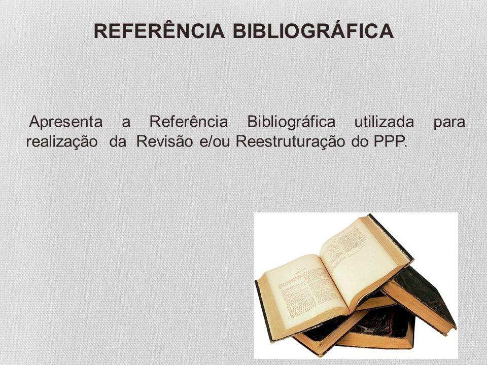 Apresenta a Referência Bibliográfica utilizada para realização da Revisão e/ou Reestruturação do PPP. REFERÊNCIA BIBLIOGRÁFICA