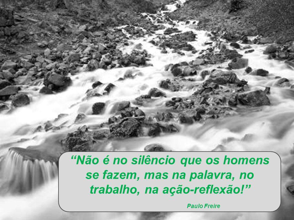 Não é no silêncio que os homens se fazem, mas na palavra, no trabalho, na ação-reflexão! Paulo Freire