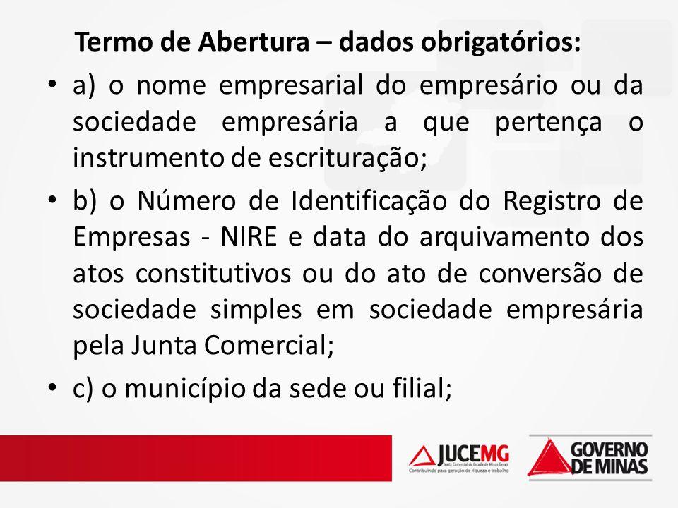 Termo de Abertura – dados obrigatórios: a) o nome empresarial do empresário ou da sociedade empresária a que pertença o instrumento de escrituração; b