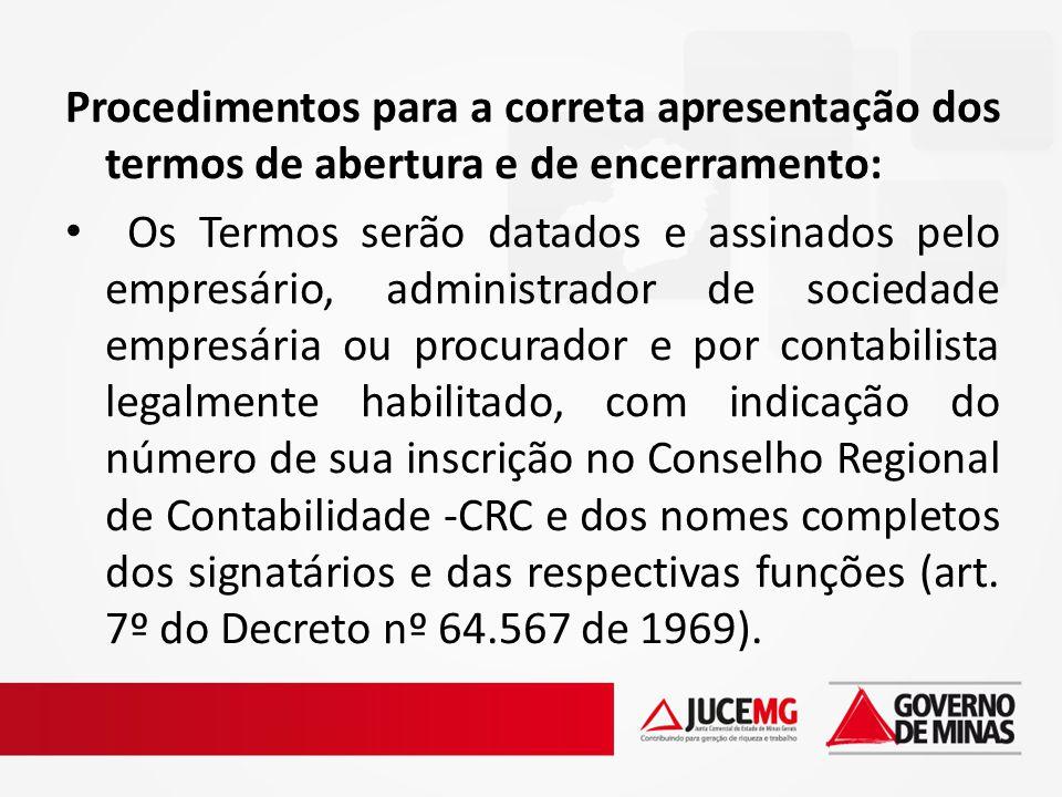 Procedimentos para a correta apresentação dos termos de abertura e de encerramento: Os Termos serão datados e assinados pelo empresário, administrador