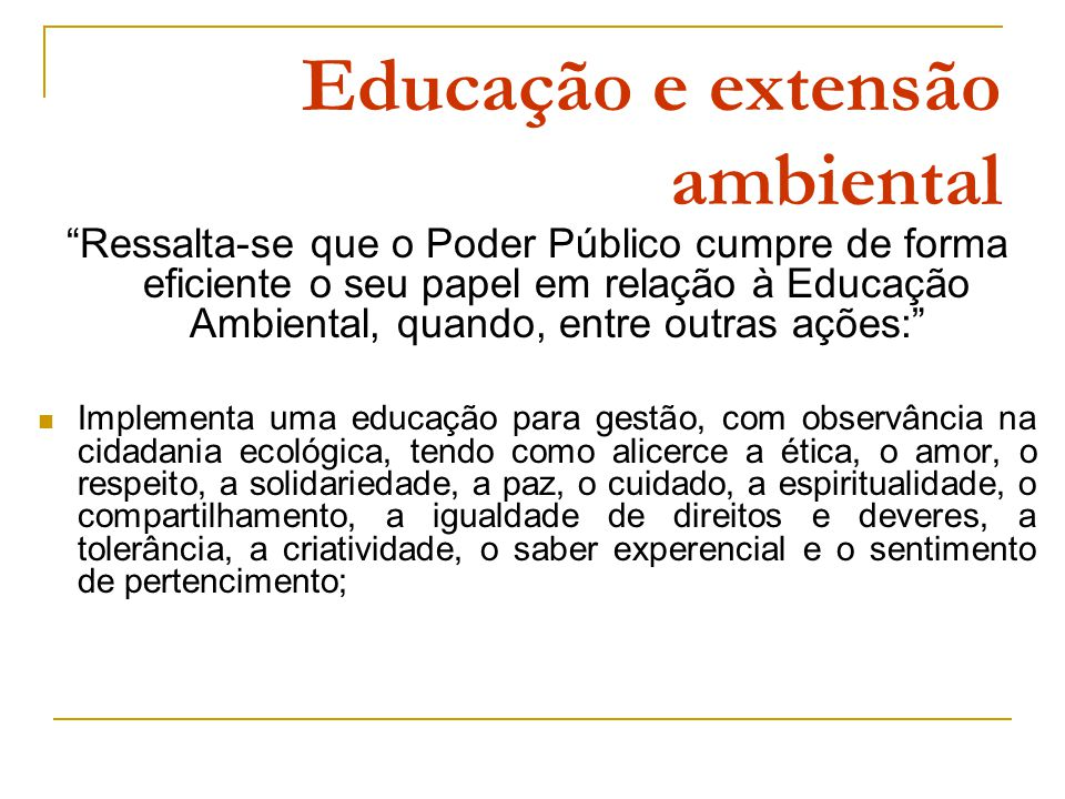 Educação e extensão ambiental Ressalta-se que o Poder Público cumpre de forma eficiente o seu papel em relação à Educação Ambiental, quando, entre outras ações: Implementa uma educação para gestão, com observância na cidadania ecológica, tendo como alicerce a ética, o amor, o respeito, a solidariedade, a paz, o cuidado, a espiritualidade, o compartilhamento, a igualdade de direitos e deveres, a tolerância, a criatividade, o saber experencial e o sentimento de pertencimento;
