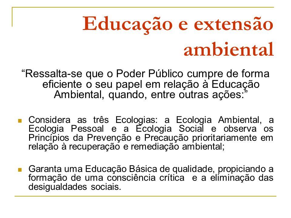 Educação e extensão ambiental Ressalta-se que o Poder Público cumpre de forma eficiente o seu papel em relação à Educação Ambiental, quando, entre outras ações: Considera as três Ecologias: a Ecologia Ambiental, a Ecologia Pessoal e a Ecologia Social e observa os Princípios da Prevenção e Precaução prioritariamente em relação à recuperação e remediação ambiental; Garanta uma Educação Básica de qualidade, propiciando a formação de uma consciência crítica e a eliminação das desigualdades sociais.