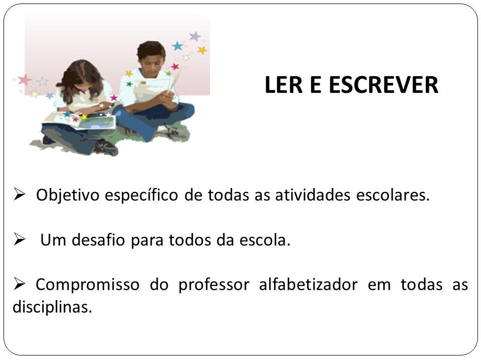 LER E ESCREVER Objetivo específico de todas as atividades escolares. Um desafio para todos da escola. Compromisso do professor alfabetizador em todas