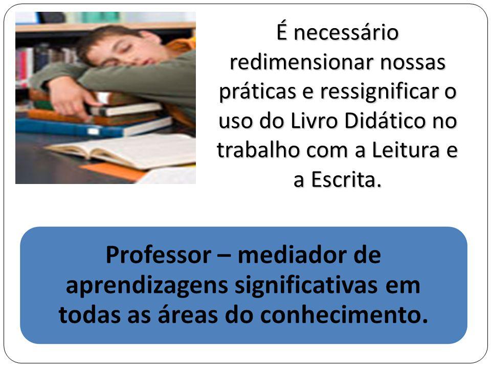 É necessário redimensionar nossas práticas e ressignificar o uso do Livro Didático no trabalho com a Leitura e a Escrita.