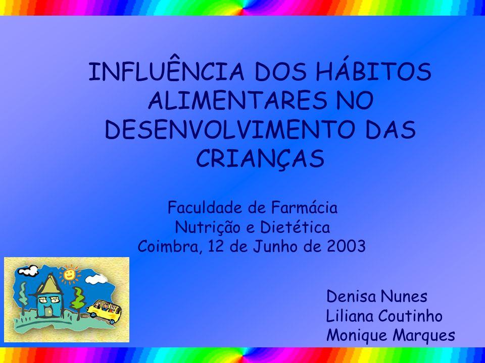 INFLUÊNCIA DOS HÁBITOS ALIMENTARES NO DESENVOLVIMENTO DAS CRIANÇAS Faculdade de Farmácia Nutrição e Dietética Coimbra, 12 de Junho de 2003 Denisa Nune