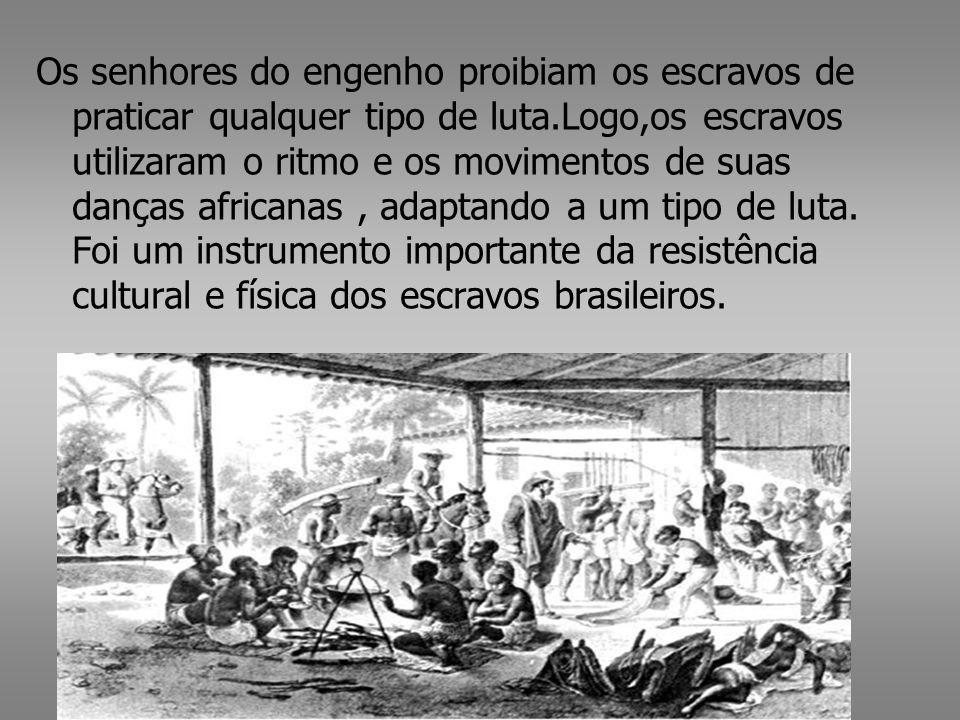 Os senhores do engenho proibiam os escravos de praticar qualquer tipo de luta.Logo,os escravos utilizaram o ritmo e os movimentos de suas danças africanas, adaptando a um tipo de luta.