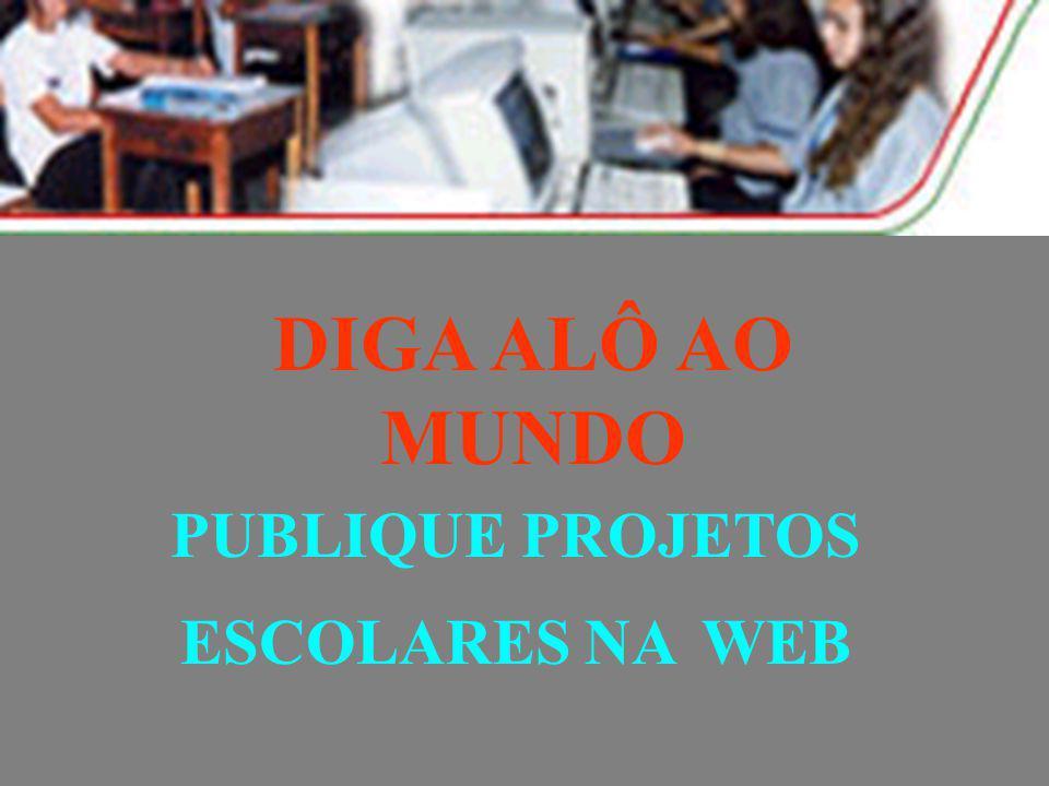 PUBLIQUE PROJETOS ESCOLARES NA WEB DIGA ALÔ AO MUNDO