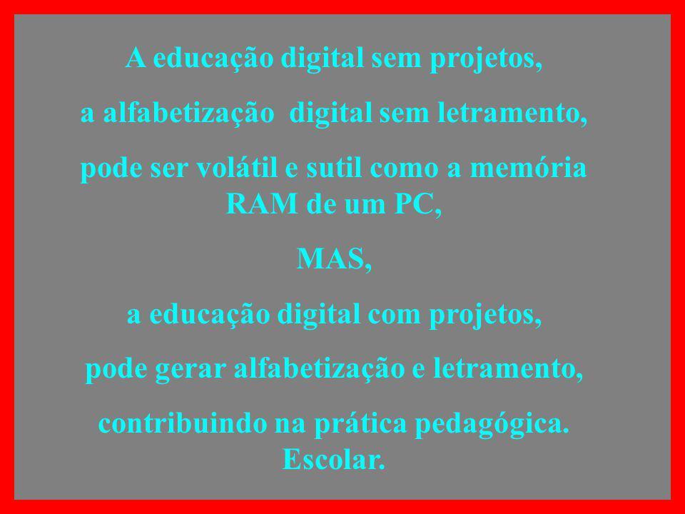 A educação digital sem projetos, a alfabetização digital sem letramento, pode ser volátil e sutil como a memória RAM de um PC, MAS, a educação digital